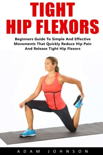 Tight Hip Flexors: Beginners Guide To Simple and Effective Movements That Quickly Reduce Pain and Release Tight Hip Flexors! (Hip Replacement, Hip Flexor Exericises, Mobility Exercises)