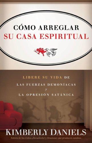 Como Arreglar Su Casa Espiritual: Libere Su Vida de Las Fuerzas Demoniacas y La Opresion Satanica = Spiritual Housekeeping