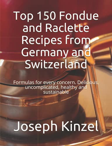 Top 150 Fondue and Raclette Recipes from Germany and Switzerland: Formulas for every concern. Delicious, uncomplicated, healthy and sustainable