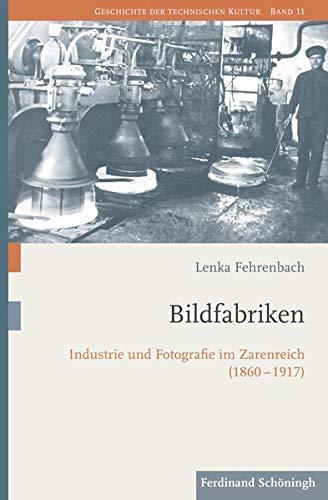 Bildfabriken: Industrie und Fotografie im Zarenreich (1860-1917) (Geschichte der technischen Kultur)