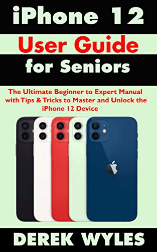 iPhone 12 User Guide for Seniors: The Ultimate Beginner to Expert Manual with Tips & Tricks to Master and Unlock the iPhone 12 Device