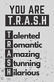 """You Are Trash Notebook - Journal: You Are T.R.A.S.H, Talented, Romantic, Amazing, Stunning, Hilarious Notebook, Funny Quote & Awesome gift idea For Boys & Girls, Men & Women - Composition Size (6"""" x 9"""") With 100 Lined Pages, Matte Cover"""