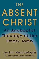 The Absent Christ: An Anabaptist Theology of the Empty Tomb (C. Henry Smith)