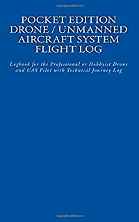 Pocket Edition Drone / Unmanned Aircraft System Flight Log: Logbook for the Professional or Hobbyist Drone and UAS Pilot with Technical Journey Log