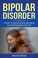Bipolar Disorder: A Guide to Understanding, Managing, and Treating Bipolar Disorder