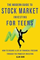 The Modern Guide to Stock Market Investing for Teens: How to Ensure a Life of Financial Freedom Through the Power of Investing: