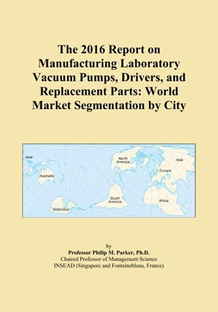 些細恵み翻訳The 2016 Report on Manufacturing Laboratory Vacuum Pumps, Drivers, and Replacement Parts: World Market Segmentation by City