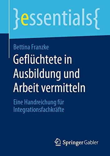 Geflüchtete in Ausbildung und Arbeit vermitteln: Eine Handreichung für Integrationsfachkräfte (essentials) (German Edition)