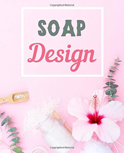 Soap Design: pure natural soap recipes journal to write in, milk soap, nourishing skin care cosmetics, craft with lye herbs, spices, colors and essential oils, beautiful gift