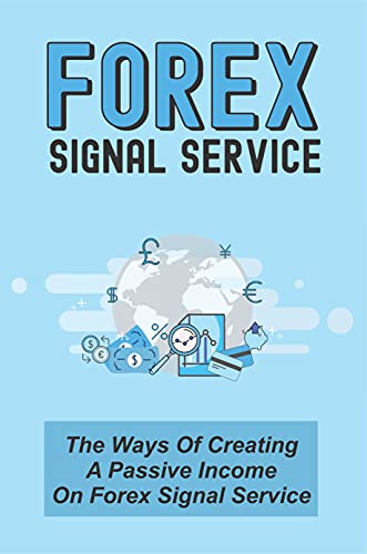 Forex Signal Service: The Ways Of Creating A Passive Income On Forex Signal Service: Building A Fully-Automated Trading Signals Business (English Edition)