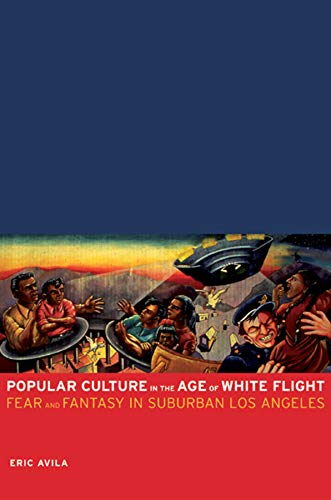 Popular Culture in the Age of White Flight: Fear and Fantasy in Suburban Los Angeles (Volume 13) (American Crossroads)