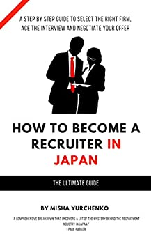 How to Become a Recruiter in Japan: The Ultimate Guide by [Misha Yurchenko]