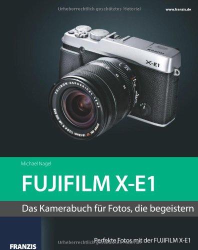 Kamerabuch FUJIFILM X-E1: Das Kamerabuch für Fotos, die begeistern