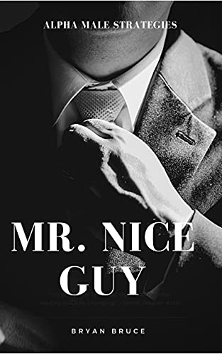 Mr. Nice Guy: Alpha Male Strategies That You Can Use to Build and Master Your Emotions, Overcome Anxiety, Eliminate Negative Thinking, Developing Wisdom ... A Highly Confident Man (English Edition)