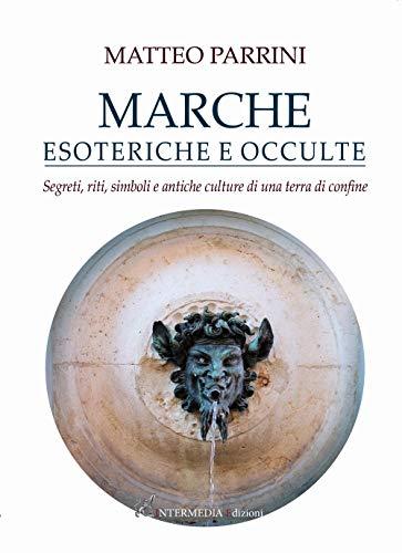 Marche esoteriche e occulte. Segreti, riti, simboli e antiche culture di una terra di confine
