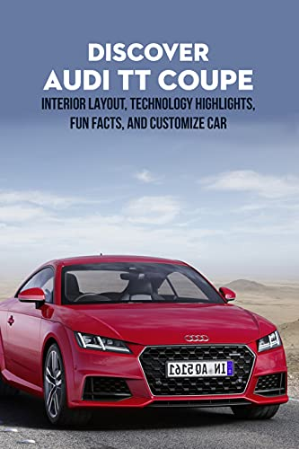 Discover Audi TT Coupe: Interior Layout, Technology Highlights, Fun Facts, and Customize Car: Discover Audi TT Encyclopedia (English Edition)