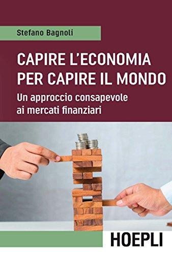 Capire l economia per capire il mondo. Un approccio consapevole ai mercati finanziari
