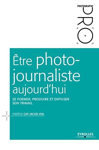 Être photojournaliste aujourd'hui: Se former, produire et diffuser son travail (Photographe Pro) (French Edition)