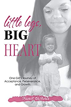 Little Legs, Big Heart: One Girl's Journey of Acceptance, Perseverance, and Growth by [Kristen E. DeAndrade]