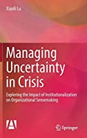 Managing Uncertainty in Crisis: Exploring the Impact of Institutionalization on Organizational Sensemaking (Research Series on the Chinese Dream and China's Development Path)