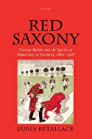 Red Saxony: Election Battles and the Spectre of Democracy in Germany 1860-1918