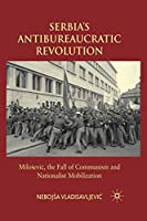 Serbia's Antibureaucratic Revolution: Miloševic, the Fall of Communism and Nationalist Mobilization