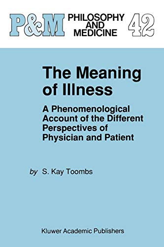 Compare Textbook Prices for The Meaning of Illness: A Phenomenological Account of the Different Perspectives of Physician and Patient Philosophy and Medicine, 42 Softcover reprint of the original 1st ed. 1992 Edition ISBN 9780792324430 by Toombs, S. Kay
