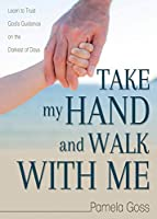 Take My Hand and Walk with Me: Learn to Trust God's Guidance on the Darkest of Days