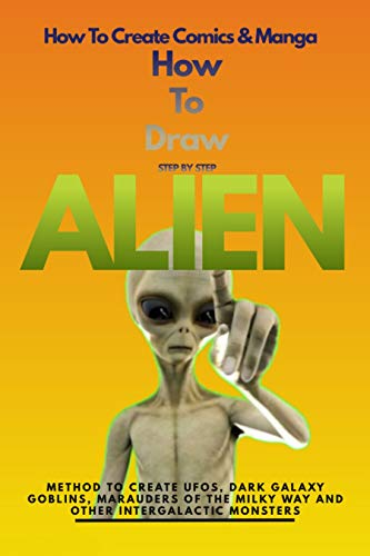 How To Draw Step By Step Alien Method To Create Ufos, Dark Galaxy Goblins, Marauders Of The Milky Way And Other Intergalactic Monsters (English Edition)