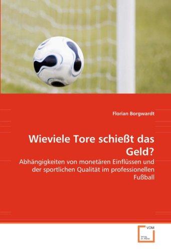 Wieviele Tore schießt das Geld?: Abhängigkeiten von monetären Einflüssen und der sportlichen Qualität im professionellen Fußball
