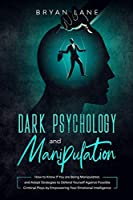 Dark Psychology and Manipulation: How to Know If You are Being Manipulated, and Adopt Strategies to Defend Yourself Against Possible Criminal Ploys by Empowering Your Emotional Intelligence
