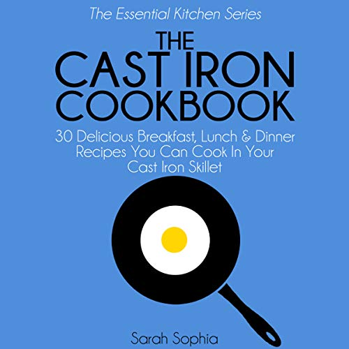 The Cast Iron Cookbook: 30 Delicious Breakfast, Lunch and Dinner Recipes You Can Cook in Your Cast Iron Skillet audiobook cover art