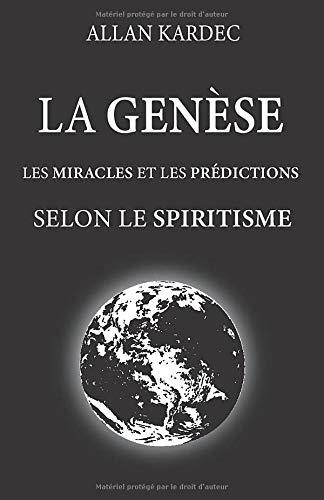 La genèse, les miracles et les prédictions selon le spiritisme: nouvelle édition avec visibilité améliorée, contenant la doctrine spirite, résultante ... la Genèse, les lois de la nature et Dieu