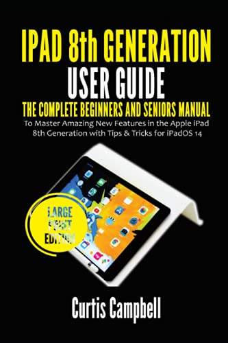 iPad 8th Generation User Guide: The Complete Beginners and Seniors Manual to Master Amazing New Features in the Apple iPad 8th Generation with Tips & Tricks for iPadOS 14 (Large Print Edition)