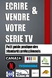 ECRIRE & VENDRE VOTRE SERIE TV : Petit guide pratique des standards professionnels: Toutes les astuces pour rédiger et vendre votre série TV