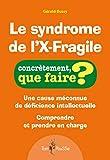 Le syndrome de l'X-Fragile - Une cause méconnue de déficience intellectuelle. Comprendre et prendre en charge.
