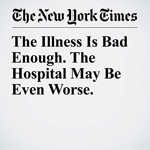 The Illness Is Bad Enough. The Hospital May Be Even Worse. copertina