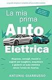 la mia prima auto elettrica: risposte, consigli, trucchi e segreti per scegliere, acquistare e godersi un'auto elettrica senza l'ansia da ricarica   guida semplice e completa al futuro della mobilità