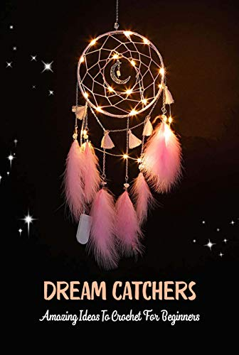 Dream Catchers: Amazing Ideas To Crochet For Beginners: Dreamcatcher Crochet Book