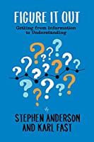 Figure It Out: Getting from Information to Understanding Front Cover