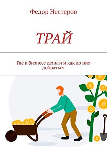 ТРАЙ: Где в бизнесе деньги и как до них добраться (Russian Edition)