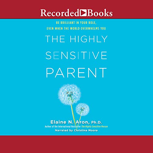 The Highly Sensitive Parent: Be Brilliant in Your Role, Even When the World Overwhelms You