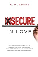 Insecure in Love: How to Dominate Yourself in Love to Overcome the Fear of Abandonment, Anxious Attachment, Save Your Codependent Relationship and Stop Controlling Others.