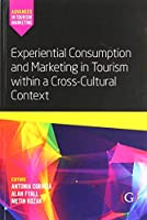 Experiential Consumption and Marketing in Tourism Within a Cross-cultural Context (Advances in Tourism Marketing)