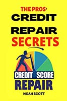 The Pros' Credit Repair Secrets: Learn The Top Credit Secrets To Repair Your Credit Score Legitimately. 6 Proven Strategies To Fix Your Bad Credit And Increase Your Credit Score