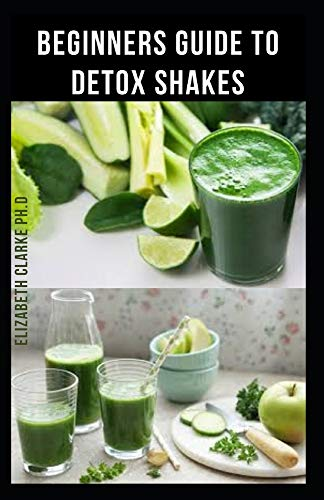 BEGINNERS GUIDE TO DETOX SHAKES: Everything You Need To Know On Detoxifying Your Body With Amazing Shakes Recipes Include Over 40 Never Seen Before Recipes