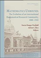 Mathematics Unbound: The Evolution of an International Mathematical Research Community, 1800-1945 (History of Mathematics)