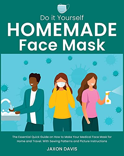 Do It Yourself Homemade Face Mask: The Essential Quick Guide on How to Make Your Medical Face Mask for Home and Travel. With Sewing Patterns and Picture Instructions