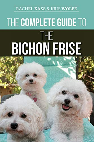 The Complete Guide to the Bichon Frise: Finding, Raising, Feeding, Training, Socializing,...