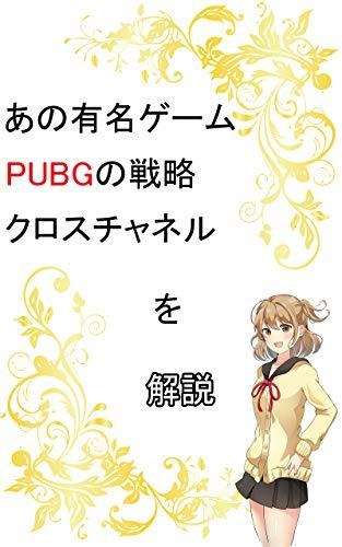 【ゲーム】あの有名ゲームPUBGの戦略クロスチャネルを解説: ビジネスで使えるゲームの戦略思考を徹底解説します (起業文庫)